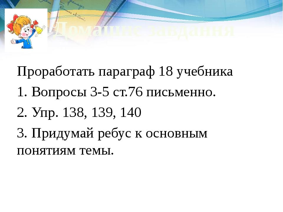 Домашнє завдання Проработать параграф 18 учебника 1. Вопросы 3-5 ст.76 письме...