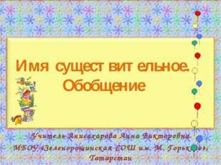 Имя существительное. Обобщение Учитель Анисахарова Анна Викторовна МБОУ «Зеле