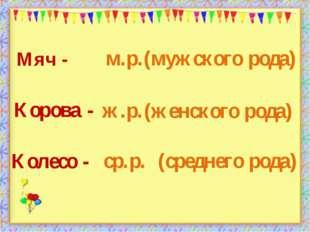 (среднего рода) Мяч - Колесо - Корова - (мужского рода) (женского рода) м.р.