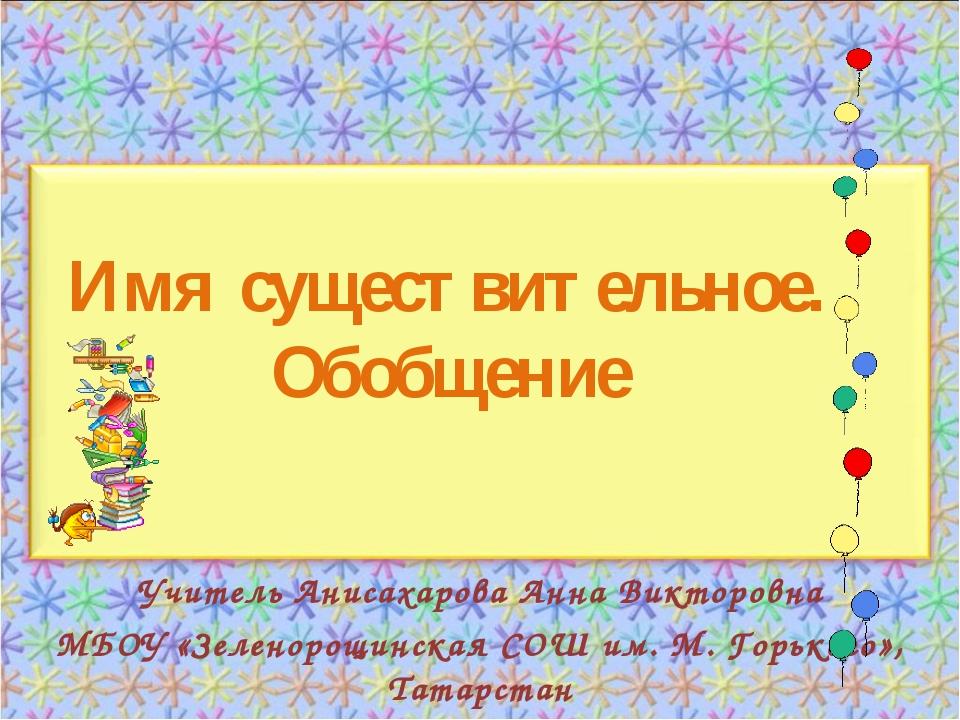 Имя существительное. Обобщение Учитель Анисахарова Анна Викторовна МБОУ «Зеле...