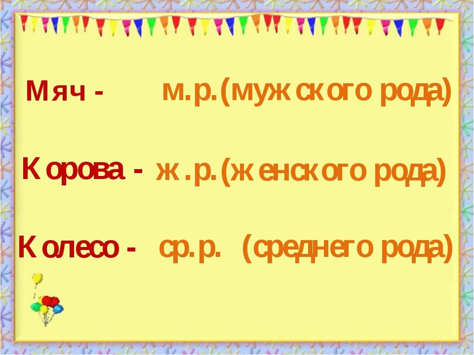 (среднего рода) Мяч - Колесо - Корова - (мужского рода) (женского рода) м.р....