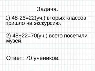 Задача. 1) 48-26=22(уч.) вторых классов пришло на экскурсию. 2) 48+22=70(уч.)