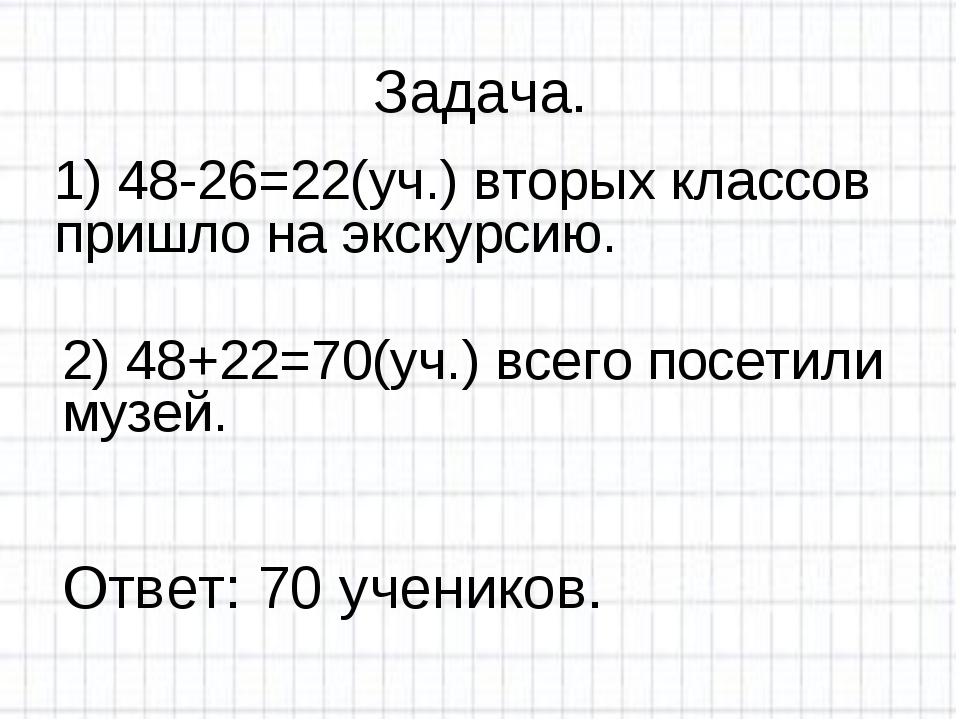 Задача. 1) 48-26=22(уч.) вторых классов пришло на экскурсию. 2) 48+22=70(уч.)...