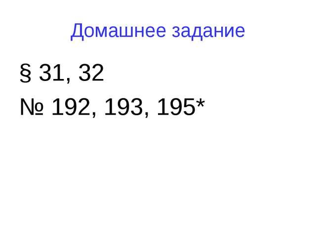 Домашнее задание § 31, 32 № 192, 193, 195*