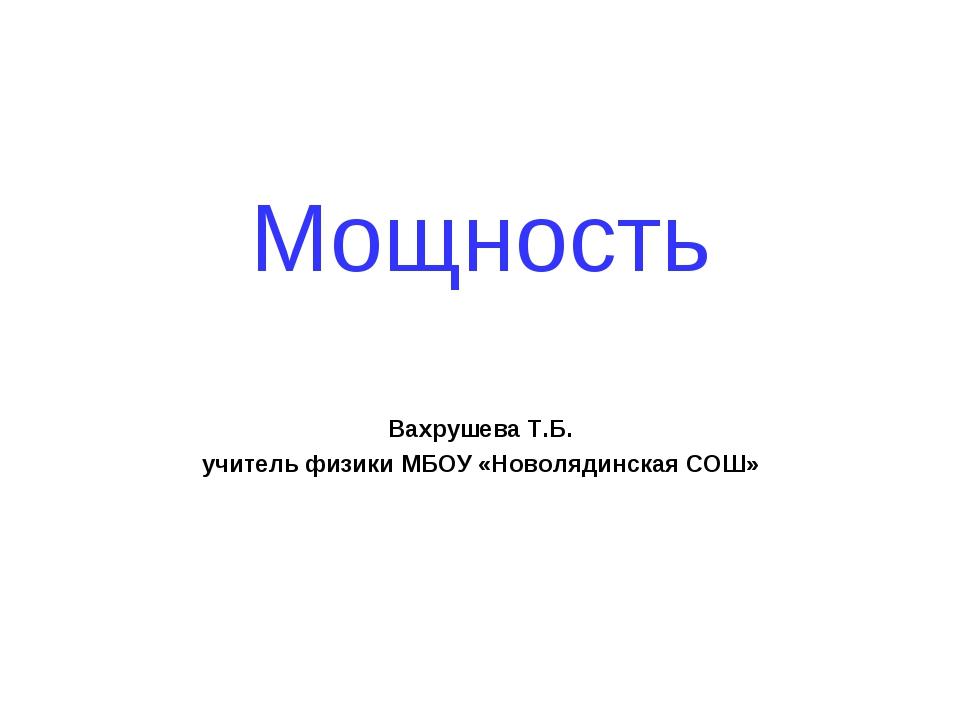 Мощность Вахрушева Т.Б. учитель физики МБОУ «Новолядинская СОШ»