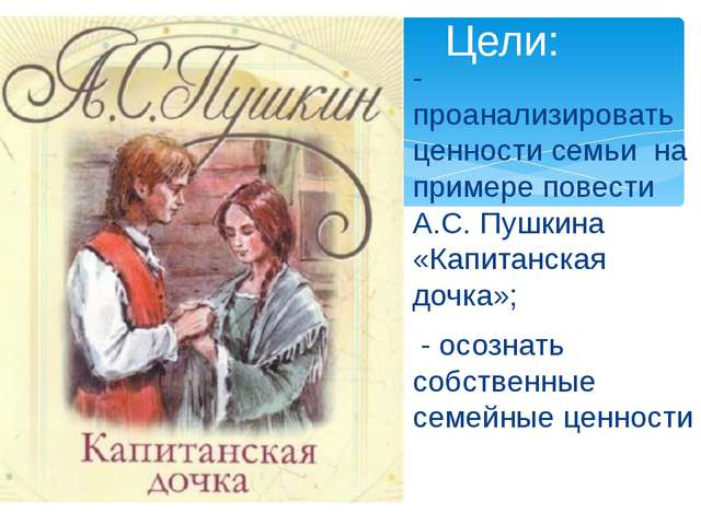 - проанализировать ценности семьи на примере повести А.С. Пушкина «Капитанска...