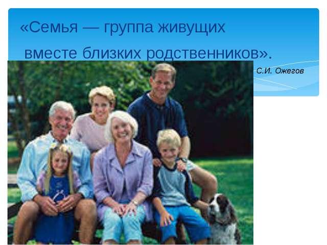 «Семья — группа живущих вместе близких родственников». С.И. Ожегов