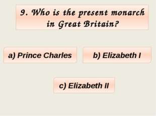 9. Who is the present monarch in Great Britain? a) Prince Charles c) Elizabet