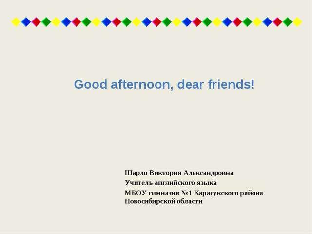 Good afternoon, dear friends! Шарло Виктория Александровна Учитель английског...