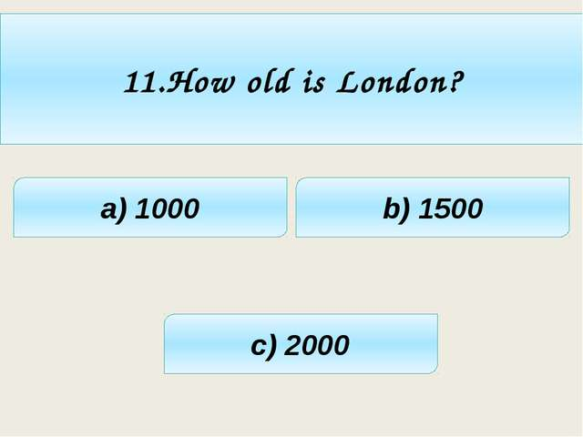 11.How old is London? a) 1000 c) 2000 b) 1500