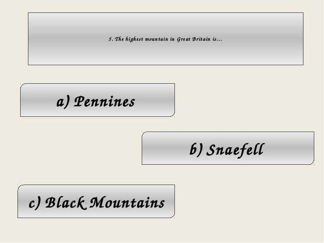 5. The highest mountain in Great Britain is… c) Black Mountains a) Pennines...