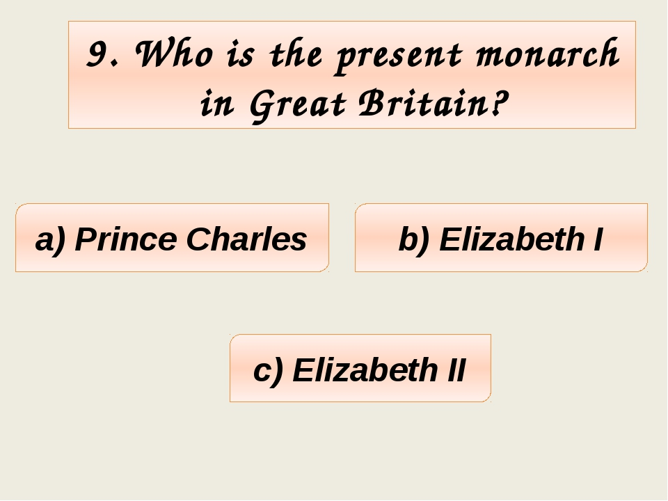 9. Who is the present monarch in Great Britain? a) Prince Charles c) Elizabet...