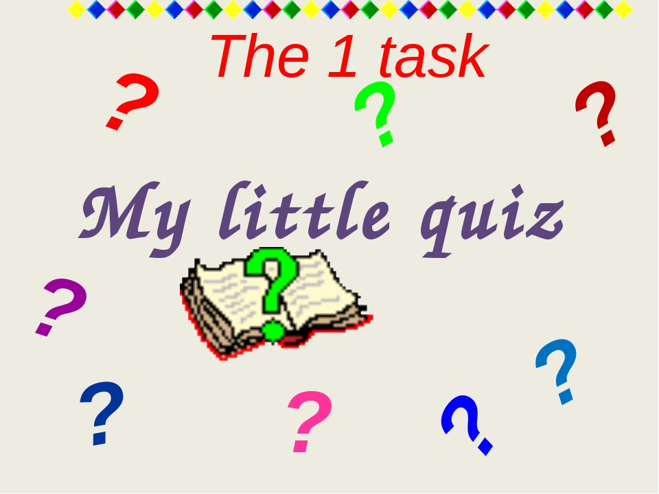 The 1 task My little quiz ? ? ? ? ? ? ? ?