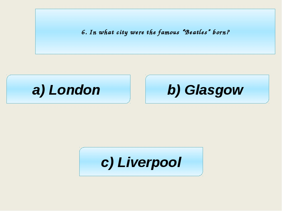 "6. In what city were the famous ""Beatles"" born? a) London c) Liverpool b) Gl..."