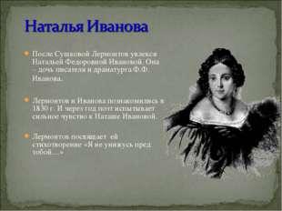 После Сушковой Лермонтов увлекся Натальей Федоровной Ивановой. Она – дочь пис