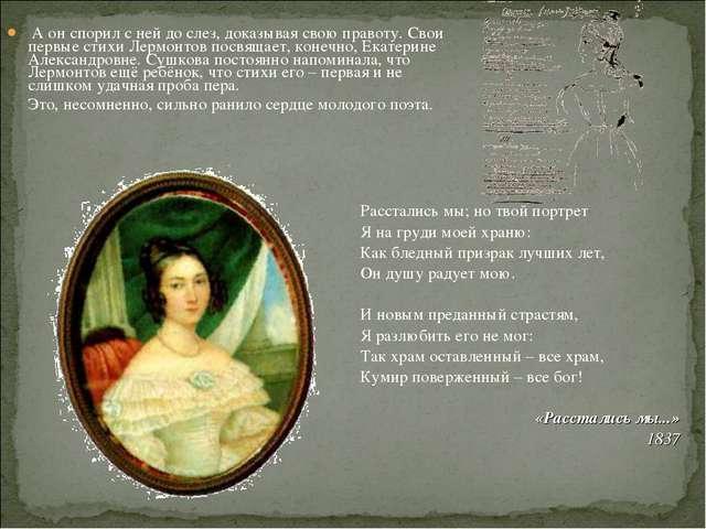 А он спорил с ней до слез, доказывая свою правоту. Свои первые стихи Лермонт...