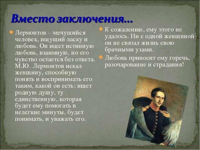 Лермонтов – мечущийся человек, ищущий ласку и любовь. Он ищет истинную любовь...