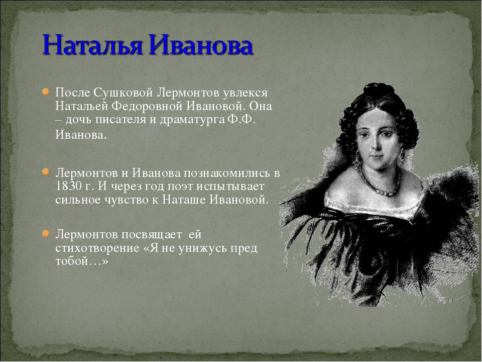 После Сушковой Лермонтов увлекся Натальей Федоровной Ивановой. Она – дочь пис...