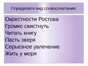 Определите вид словосочетания: Окрестности Ростова Громко свистнуть Читать кн