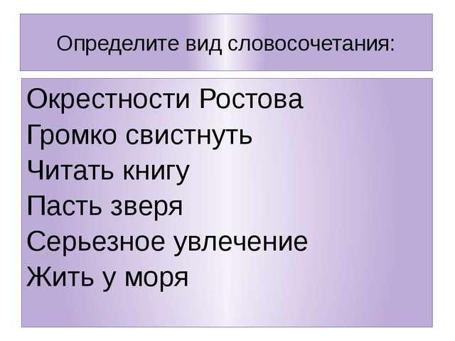 Определите вид словосочетания: Окрестности Ростова Громко свистнуть Читать кн...