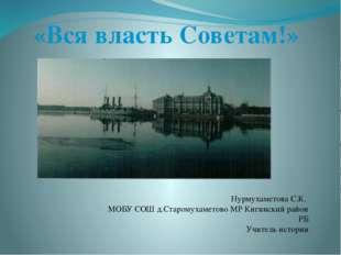 «Вся власть Советам!» Нурмухаметова С.К. МОБУ СОШ д.Старомухаметово МР Кигинс