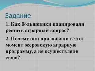 Задание 1. Как большевики планировали решить аграрный вопрос? 2. Почему они п