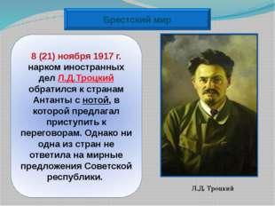 Брестский мир 8 (21) ноября 1917г. нарком иностранных дел Л.Д.Троцкий обрати