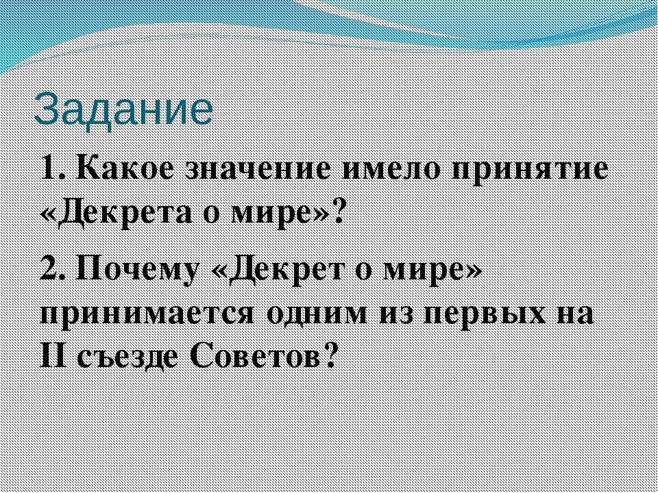 Задание 1. Какое значение имело принятие «Декрета о мире»? 2. Почему «Декрет...