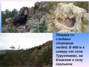 Пещера со следами обитания людей. В 400 м к северу от села Турунтаево, на бл