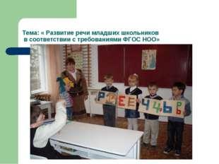 Тема: « Развитие речи младших школьников в соответствии с требованиями ФГОС Н