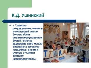 К.Д. Ушинский « Главным результатом учения в малолетней школе должно быть ум