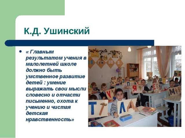 К.Д. Ушинский « Главным результатом учения в малолетней школе должно быть ум...