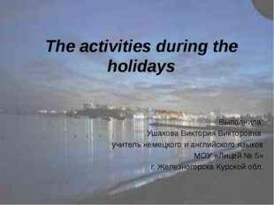 The activities during the holidays Выполнила: Ушакова Виктория Викторовна учи