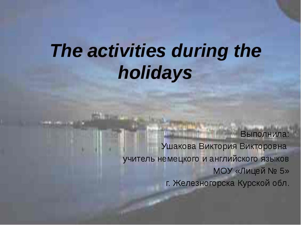 The activities during the holidays Выполнила: Ушакова Виктория Викторовна учи...