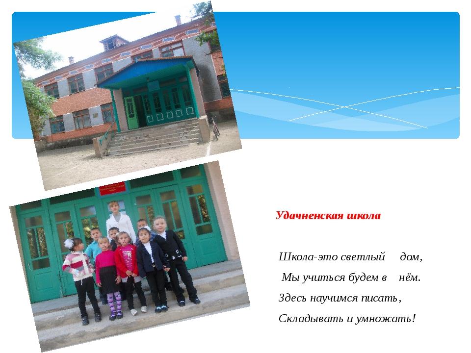 Удачненская школа Школа-это светлый дом, Мы учиться будем в нём. Здесь научим...