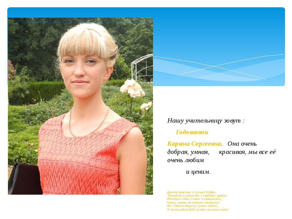 Нашу учительницу зовут : Годованюк Карина Сергеевна. Она очень добрая, умна...