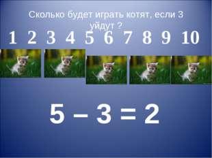 Сколько будет играть котят, если 3 уйдут ? 1 2 3 4 5 6 7 8 9 10 5 – 3 = 2