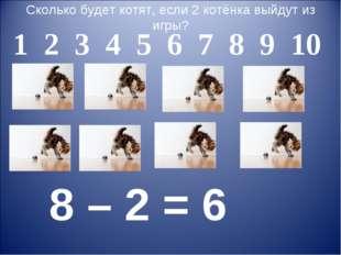 Сколько будет котят, если 2 котёнка выйдут из игры? 1 2 3 4 5 6 7 8 9 10 8 –
