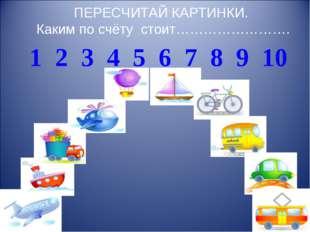 ПЕРЕСЧИТАЙ КАРТИНКИ. Каким по счёту стоит……………………. 1 2 3 4 5 6 7 8 9 10