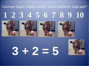 Сколько будет играть котят, если прибегут ещё два? 3 + 2 = 5 1 2 3 4 5 6 7 8