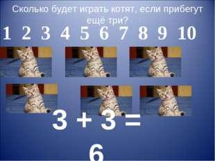Сколько будет играть котят, если прибегут ещё три? 3 + 3 = 6 1 2 3 4 5 6 7 8