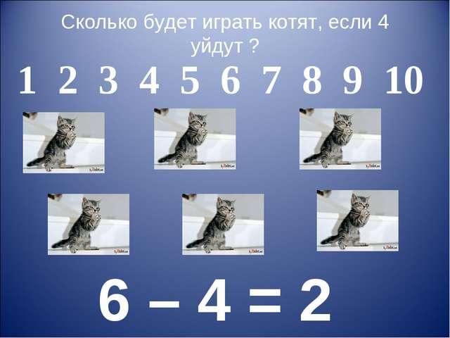 Сколько будет играть котят, если 4 уйдут ? 1 2 3 4 5 6 7 8 9 10 6 – 4 = 2