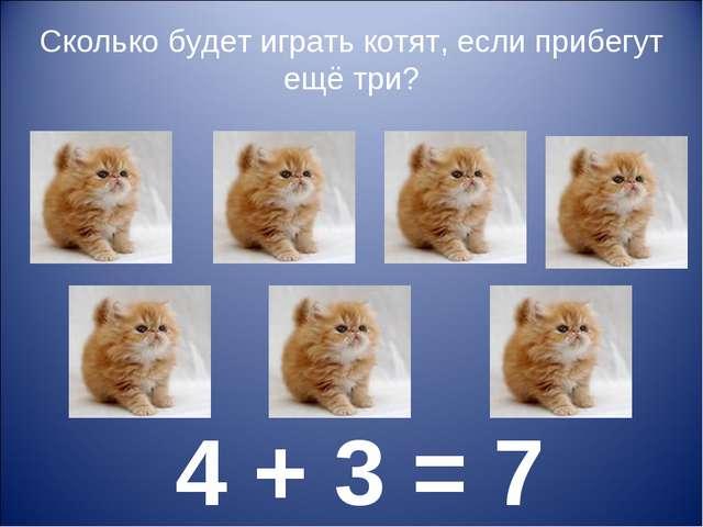 Сколько будет играть котят, если прибегут ещё три? 4 + 3 = 7