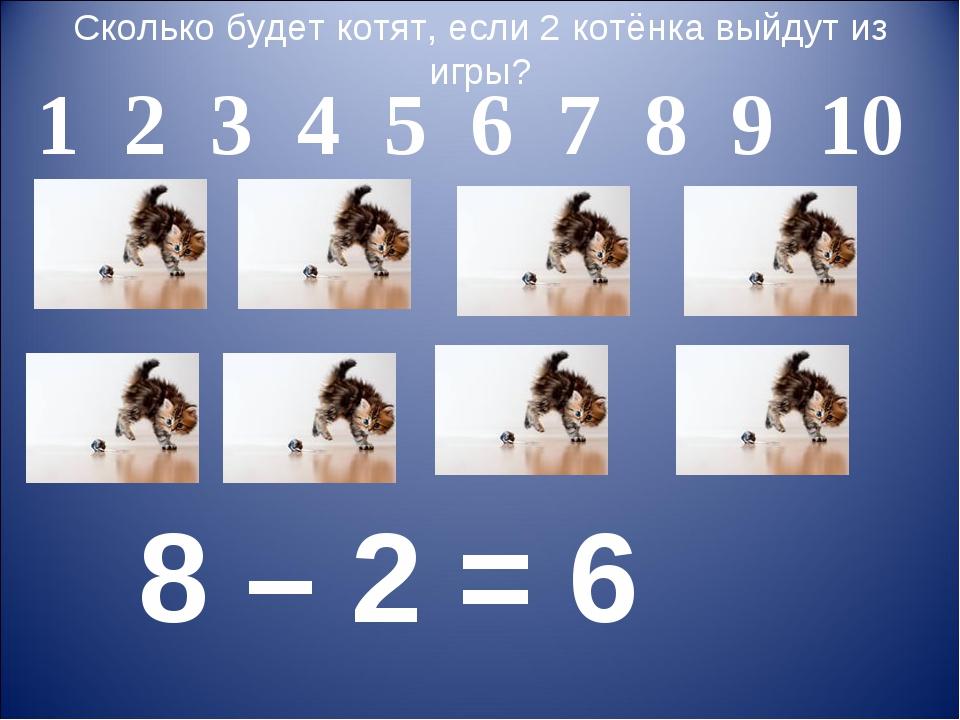 Сколько будет котят, если 2 котёнка выйдут из игры? 1 2 3 4 5 6 7 8 9 10 8 –...