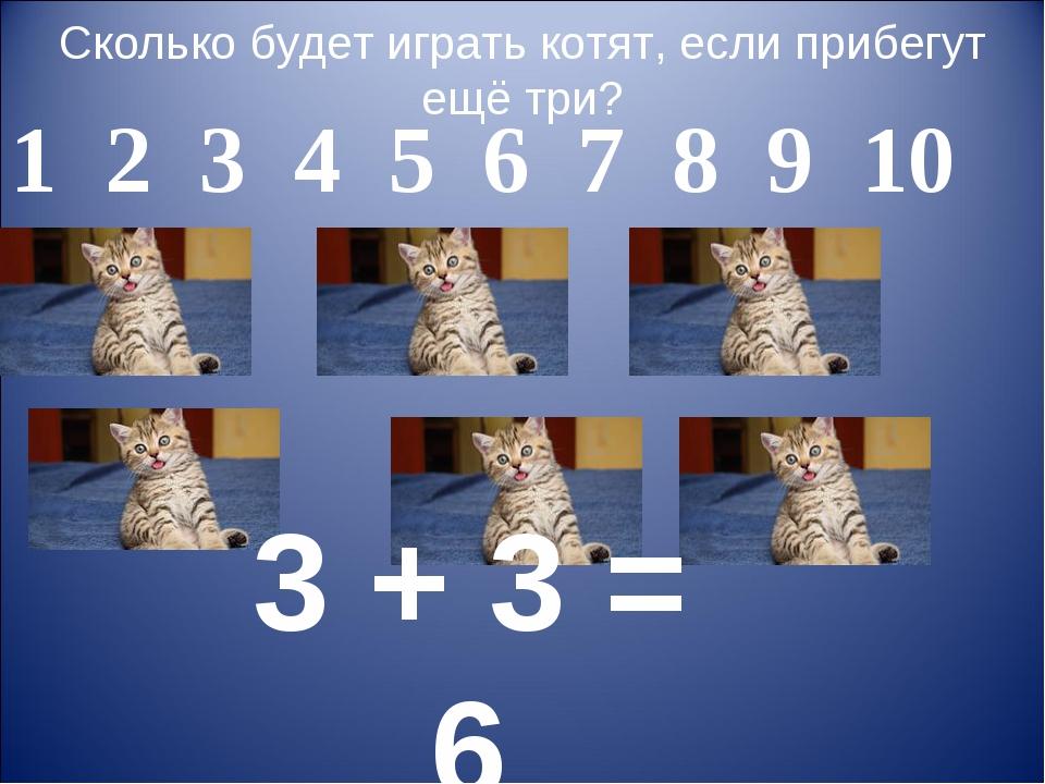 Сколько будет играть котят, если прибегут ещё три? 3 + 3 = 6 1 2 3 4 5 6 7 8...