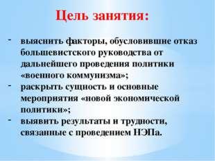 Цель занятия: выяснить факторы, обусловившие отказ большевистского руководств