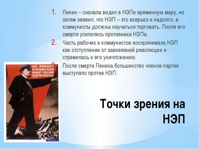 Точки зрения на НЭП Ленин – сначала видел в НЭПе временную меру, но затем зая...