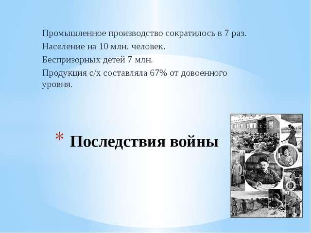 Последствия войны Промышленное производство сократилось в 7 раз. Население на...