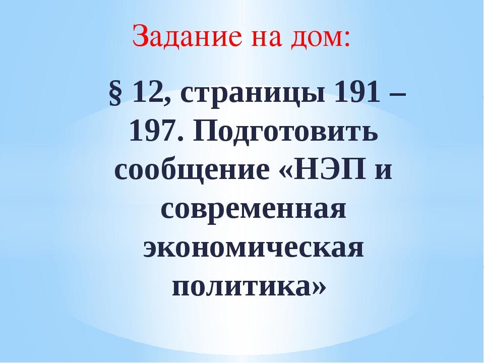 Задание на дом: § 12, страницы 191 – 197. Подготовить сообщение «НЭП и совре...