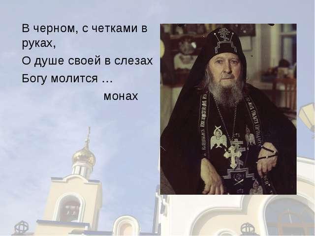 В черном, с четками в руках, О душе своей в слезах Богу молится … монах